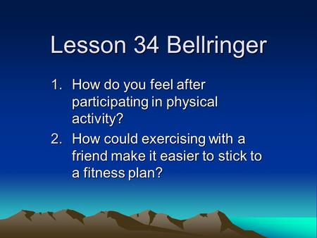 Lesson 34 Bellringer 1.How do you feel after participating in physical activity? 2.How could exercising with a friend make it easier to stick to a fitness.
