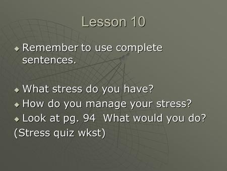Lesson 10  Remember to use complete sentences.  What stress do you have?  How do you manage your stress?  Look at pg. 94 What would you do? (Stress.
