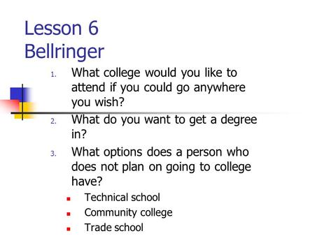 Lesson 6 Bellringer 1. What college would you like to attend if you could go anywhere you wish? 2. What do you want to get a degree in? 3. What options.