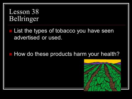 Lesson 38 Bellringer List the types of tobacco you have seen advertised or used. How do these products harm your health?