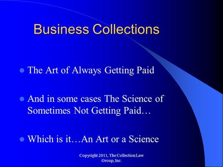 The Art of Always Getting Paid And in some cases The Science of Sometimes Not Getting Paid… Which is it…An Art or a Science Business Collections Copyright.