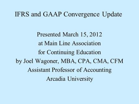 IFRS and GAAP Convergence Update Presented March 15, 2012 at Main Line Association for Continuing Education by Joel Wagoner, MBA, CPA, CMA, CFM Assistant.