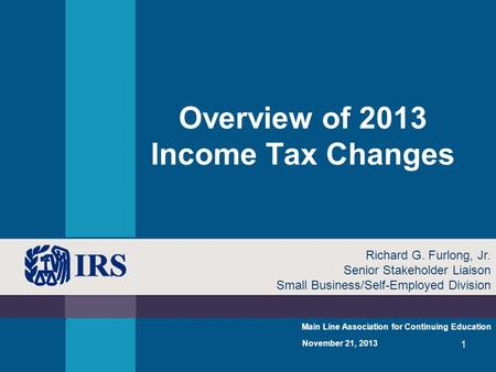 1 Overview of 2013 Income Tax Changes Main Line Association for Continuing Education November 21, 2013 Richard G. Furlong, Jr. Senior Stakeholder Liaison.