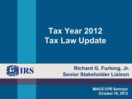 1 Tax Year 2012 Tax Law Update MACE CPE Seminar October 18, 2012 Richard G. Furlong, Jr. Senior Stakeholder Liaison.