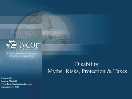 Disability: Myths, Risks, Protection & Taxes Presented by: Marissa Mayfield Tycor Benefit Administrators, Inc. November 15, 2012.