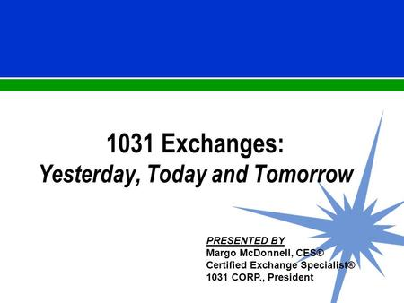 1031 Exchanges: Yesterday, Today and Tomorrow PRESENTED BY Margo McDonnell, CES® Certified Exchange Specialist® 1031 CORP., President.