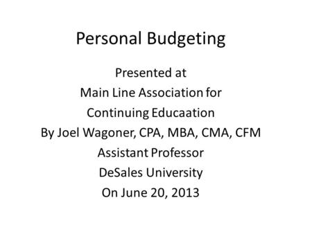 Personal Budgeting Presented at Main Line Association for Continuing Educaation By Joel Wagoner, CPA, MBA, CMA, CFM Assistant Professor DeSales University.
