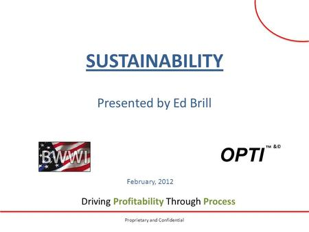 Driving Profitability Through Process Proprietary and Confidential ™ &© SUSTAINABILITY Presented by Ed Brill February, 2012 OPTI.