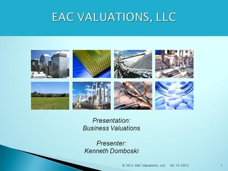 03/15/2012 © 2012 EAC Valuations, LLC1 Presentation: Business Valuations Presenter: Kenneth Domboski.