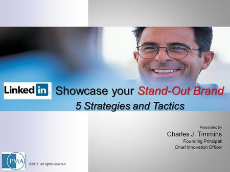 Presented by Charles J. Timmins Founding Principal/ Chief Innovation Officer ©2013. All rights reserved Showcase your Stand-Out Brand 5 Strategies and.
