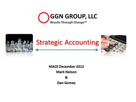 Strategic Accounting MACE December 2012 Mark Nelson & Dan Gomez GGN GROUP, LLC Results Through Change™