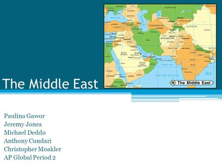 The Middle East Paulina Gawor Jeremy Jones Michael Deddo Anthony Cundari Christopher Moakler AP Global Period 2.