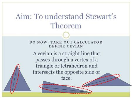 DO NOW: TAKE OUT CALCULATOR DEFINE CEVIAN Aim: To understand Stewart's Theorem A cevian is a straight line that passes through a vertex of a triangle or.