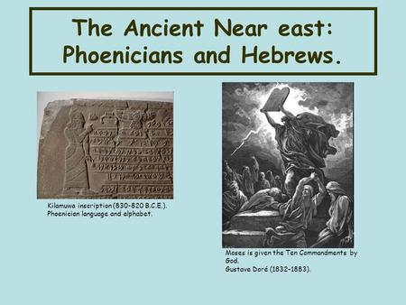 The Ancient Near east: Phoenicians and Hebrews. Kilamuwa inscription (830-820 B.C.E.). Phoenician language and alphabet. Moses is given the Ten Commandments.