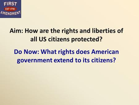 Aim: How are the rights and liberties of all US citizens protected? Do Now: What rights does American government extend to its citizens?