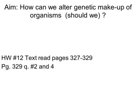 Aim: How can we alter genetic make-up of organisms (should we) ? HW #12 Text read pages 327-329 Pg. 329 q. #2 and 4.