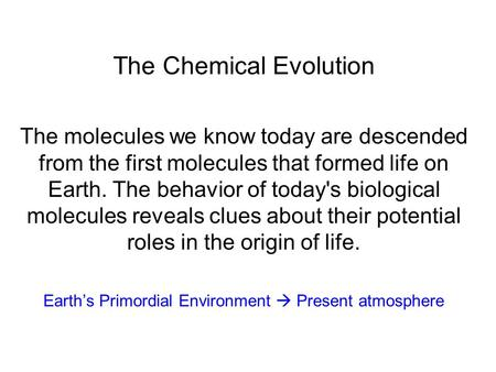 The Chemical Evolution The molecules we know today are descended from the first molecules that formed life on Earth. The behavior of today's biological.