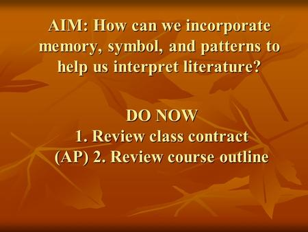 DO NOW 1. Review class contract (AP) 2. Review course outline AIM: How can we incorporate memory, symbol, and patterns to help us interpret literature?