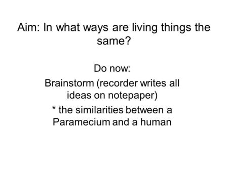 Aim: In what ways are living things the same? Do now: Brainstorm (recorder writes all ideas on notepaper) * the similarities between a Paramecium and a.
