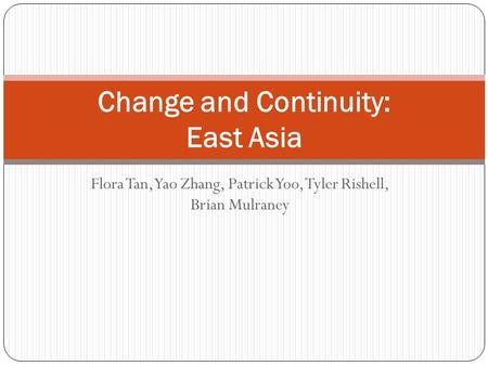 Flora Tan, Yao Zhang, Patrick Yoo, Tyler Rishell, Brian Mulraney Change and Continuity: East Asia.