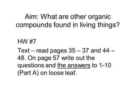 Aim: What are other organic compounds found in living things? HW #7 Text – read pages 35 – 37 and 44 – 48. On page 57 write out the questions and the answers.