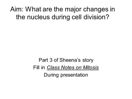 Aim: What are the major changes in the nucleus during cell division? Part 3 of Sheena's story Fill in Class Notes on Mitosis During presentation.