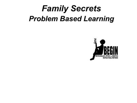 Family Secrets Problem Based Learning. Family Secrets Part 1: A Family Disease Part 2: The Test Part 3: A Difficult Choice Part 4: Testing for the HD.