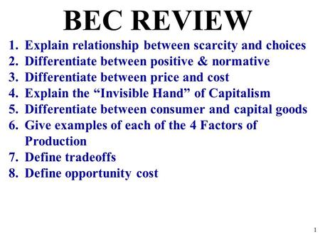 BEC REVIEW 1.Explain relationship between scarcity and choices 2.Differentiate between positive & normative 3.Differentiate between price and cost 4.Explain.