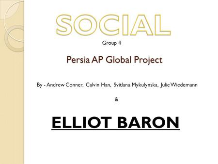 Persia AP Global Project By - Andrew Conner, Calvin Han, Svitlana Mykulynska, Julie Wiedemann & ELLIOT BARON Group 4.