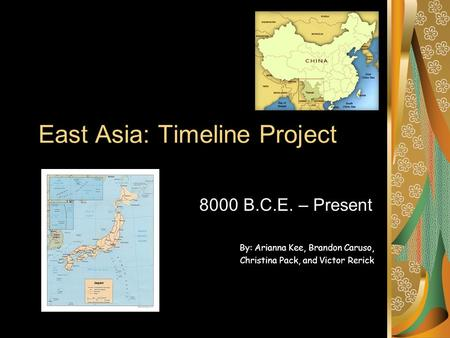 East Asia: Timeline Project 8000 B.C.E. – Present By: Arianna Kee, Brandon Caruso, Christina Pack, and Victor Rerick.