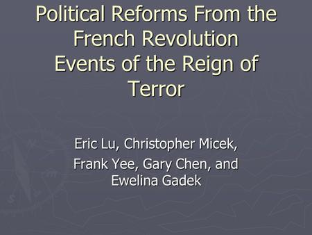 Political Reforms From the French Revolution Events of the Reign of Terror Eric Lu, Christopher Micek, Frank Yee, Gary Chen, and Ewelina Gadek.