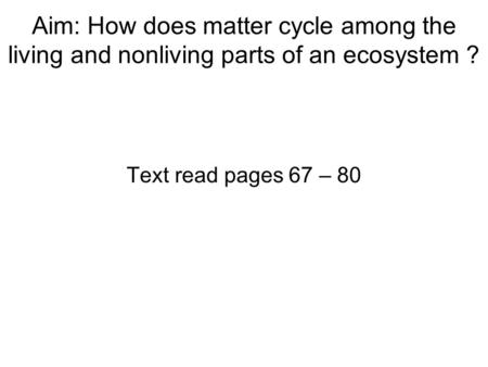 Aim: How does matter cycle among the living and nonliving parts of an ecosystem ? Text read pages 67 – 80.