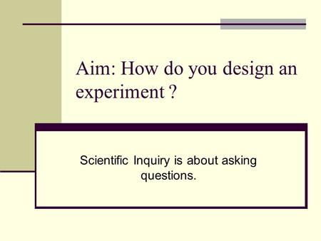 Aim: How do you design an experiment ? Scientific Inquiry is about asking questions.