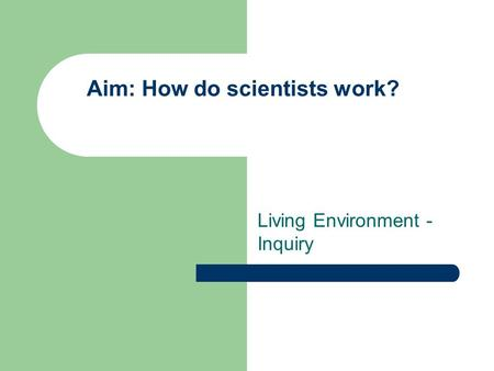 Aim: How do scientists work? Living Environment - Inquiry.