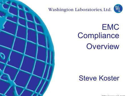 Washington Laboratories (301) 417-0220 web:  Lindbergh Dr. Gaithersburg, MD 20879 EMC Compliance Overview Steve Koster