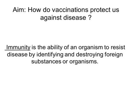 Aim: How do vaccinations protect us against disease ? Immunity is the ability of an organism to resist disease by identifying and destroying foreign substances.