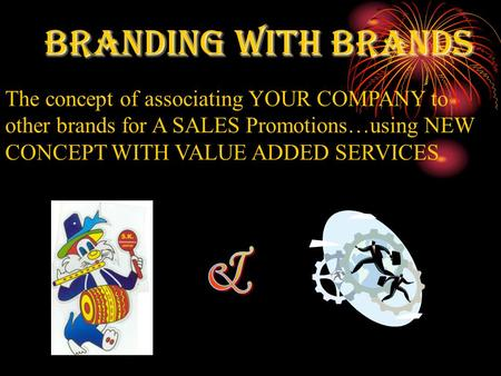 BRANDING WITH BRANDS The concept of associating YOUR COMPANY to other brands for A SALES Promotions…using NEW CONCEPT WITH VALUE ADDED SERVICES.