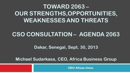TOWARD 2063 – OUR STRENGTHS,OPPORTUNITIES, WEAKNESSES AND THREATS CSO CONSULTATION – AGENDA 2063 Dakar, Senegal, Sept. 30, 2013 Michael Sudarkasa, CEO,