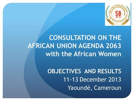CONSULTATION ON THE AFRICAN UNION AGENDA 2063 with the African Women OBJECTIVES AND RESULTS 11-13 December 2013 Yaoundé, Cameroun.