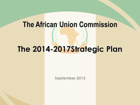 The African Union Commission The 2014-2017Strategic Plan September 2013.