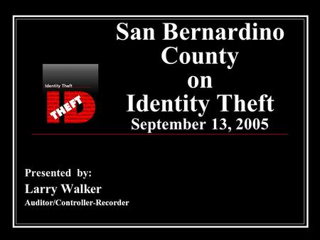 San Bernardino County on Identity Theft September 13, 2005 Presented by: Larry Walker Auditor/Controller-Recorder.