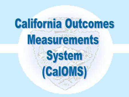 The California Outcomes Measurements System (CalOMS) is a data collection system used to report information to the state Department of Alcohol and Drug.