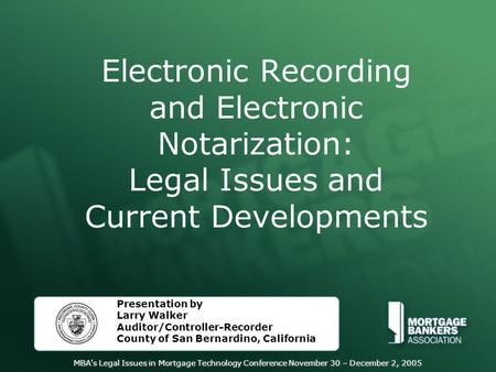 MBA's Legal Issues in Mortgage Technology Conference November 30 – December 2, 2005 Electronic Recording and Electronic Notarization: Legal Issues and.