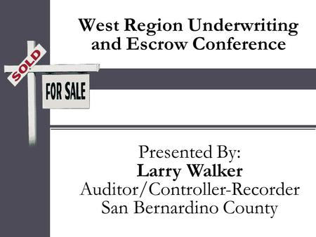 West Region Underwriting and Escrow Conference Presented By: Larry Walker Auditor/Controller-Recorder San Bernardino County Presented By: Larry Walker.