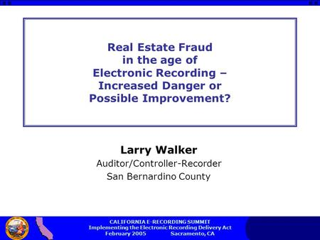 CALIFORNIA E-RECORDING SUMMIT Implementing the Electronic Recording Delivery Act February 2005 Sacramento, CA Real Estate Fraud in the age of Electronic.