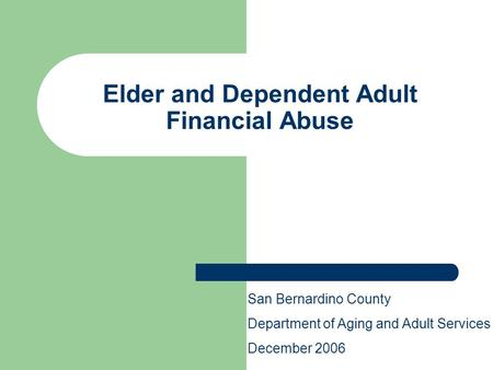 Elder and Dependent Adult Financial Abuse San Bernardino County Department of Aging and Adult Services December 2006.