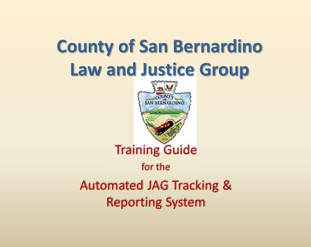 Training Guide for the Automated JAG Tracking & Reporting System Training Guide for the Automated JAG Tracking & Reporting System County of San Bernardino.