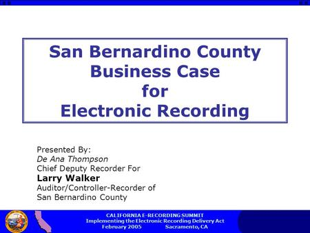CALIFORNIA E-RECORDING SUMMIT Implementing the Electronic Recording Delivery Act February 2005 Sacramento, CA San Bernardino County Business Case for Electronic.