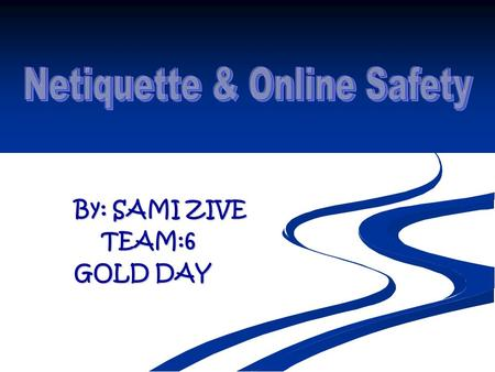By: SAMI ZIVE TEAM:6 GOLD DAY. Definition Netiquette- computer laws or rules on how you behave on the internet Netiquette- computer laws or rules on how.