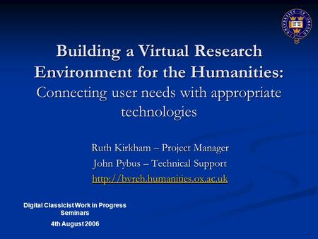 Building a Virtual Research Environment for the Humanities: Connecting user needs with appropriate technologies Ruth Kirkham – Project Manager John Pybus.